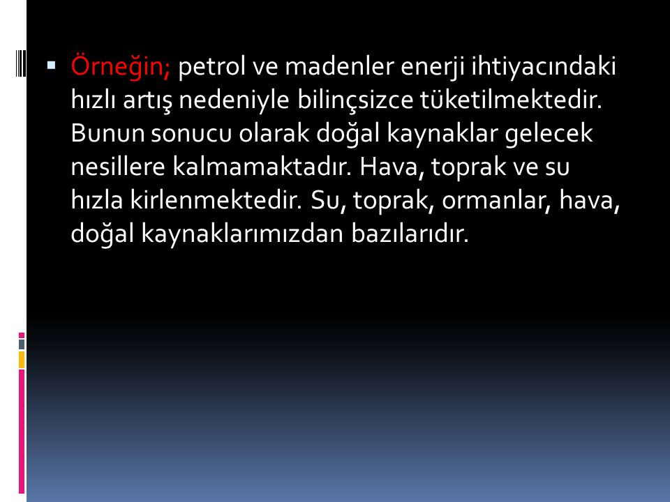  Örneğin; petrol ve madenler enerji ihtiyacındaki hızlı artış nedeniyle bilinçsizce tüketilmektedir. Bunun sonucu olarak doğal kaynaklar gelecek nesi