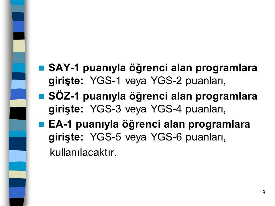 18 Ön lisans ve Açık öğretim Programlarına Yerleştirmede; SAY-1 puanıyla öğrenci alan programlara girişte: YGS-1 veya YGS-2 puanları, SÖZ-1 puanıyla öğrenci alan programlara girişte: YGS-3 veya YGS-4 puanları, EA-1 puanıyla öğrenci alan programlara girişte: YGS-5 veya YGS-6 puanları, kullanılacaktır.