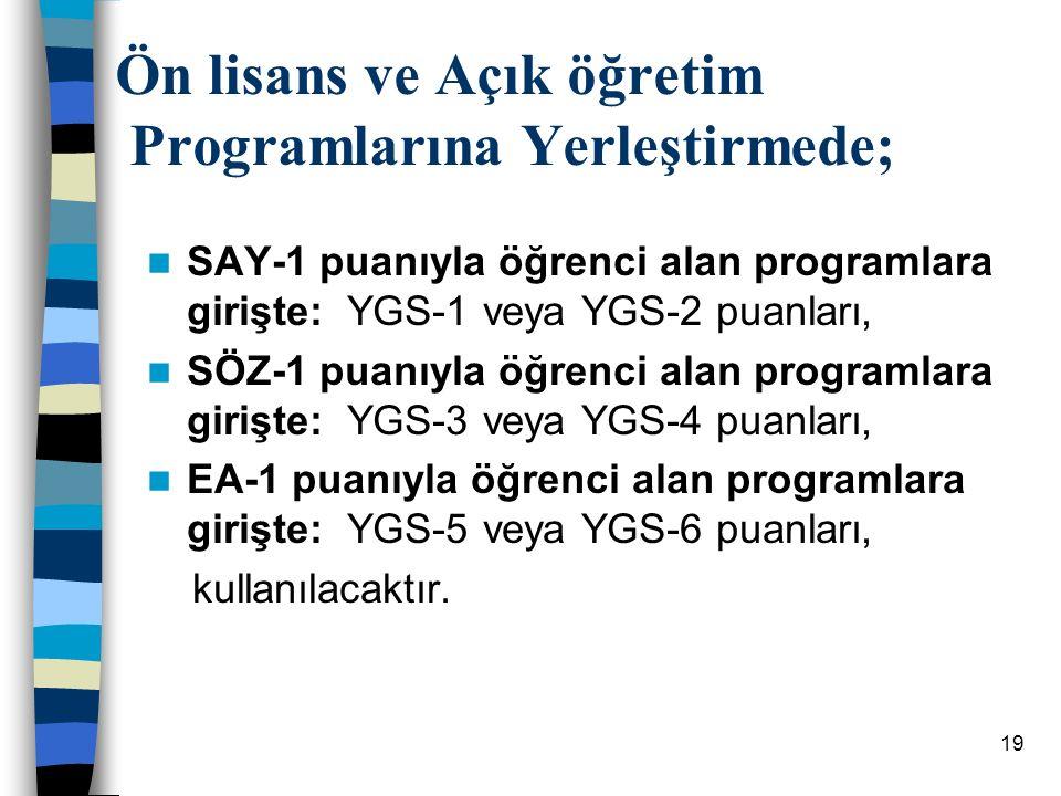 19 Ön lisans ve Açık öğretim Programlarına Yerleştirmede; Ön lisans ve Açık öğretim Programlarına Yerleştirmede; SAY-1 puanıyla öğrenci alan programlara girişte: YGS-1 veya YGS-2 puanları, SÖZ-1 puanıyla öğrenci alan programlara girişte: YGS-3 veya YGS-4 puanları, EA-1 puanıyla öğrenci alan programlara girişte: YGS-5 veya YGS-6 puanları, kullanılacaktır.