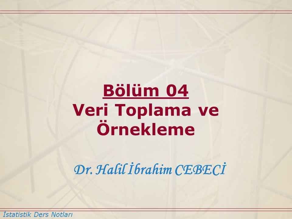 İstatistik Ders Notları Dr. Halil İbrahim CEBECİ Bölüm 04 Veri Toplama ve Örnekleme