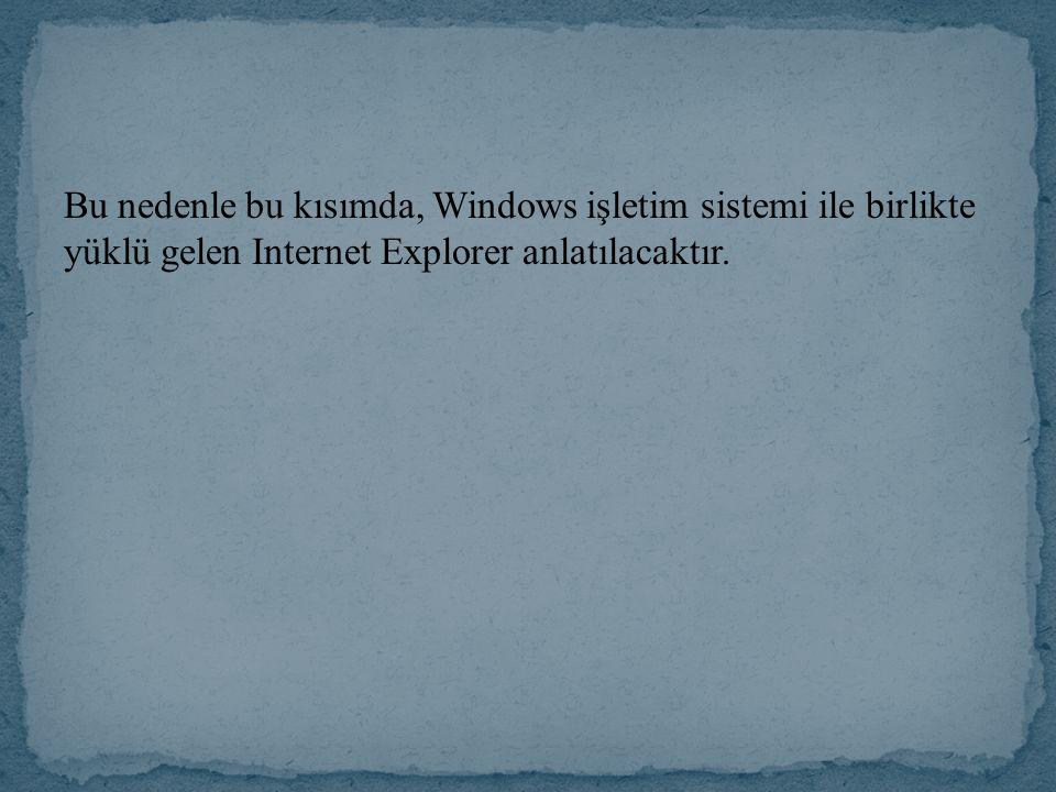 Bu nedenle bu kısımda, Windows işletim sistemi ile birlikte yüklü gelen Internet Explorer anlatılacaktır.