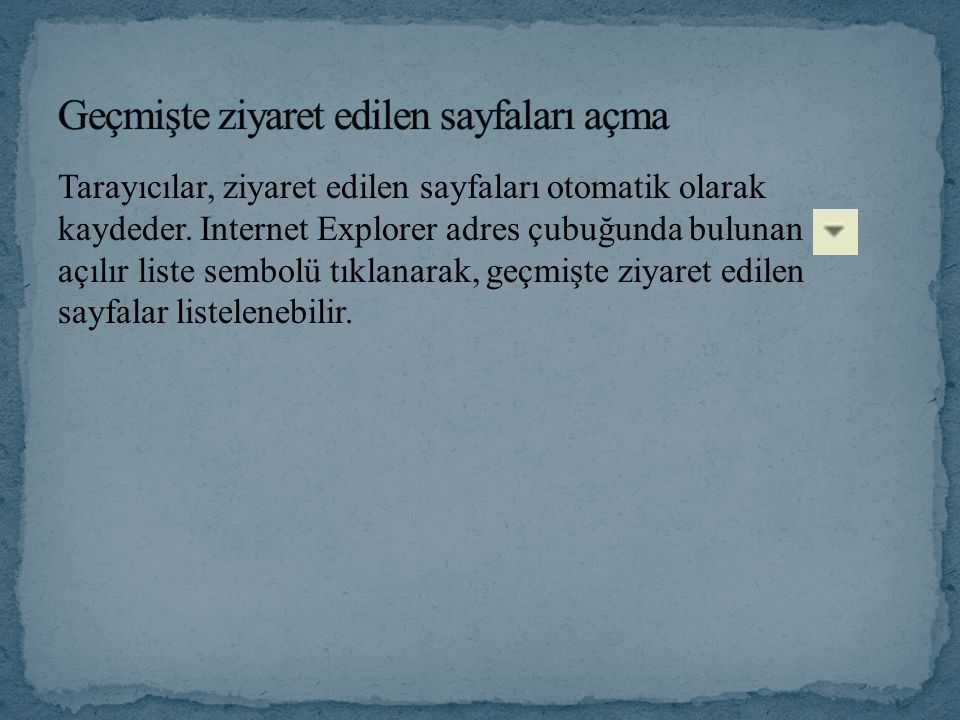 Tarayıcılar, ziyaret edilen sayfaları otomatik olarak kaydeder. Internet Explorer adres çubuğunda bulunan açılır liste sembolü tıklanarak, geçmişte zi