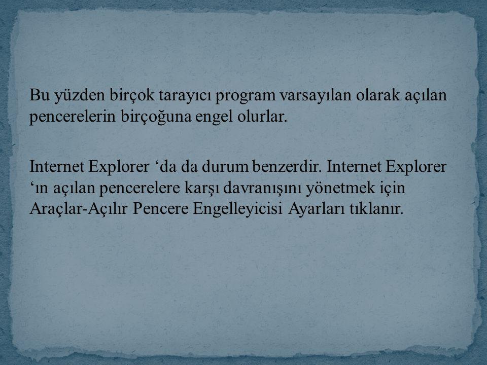 Bu yüzden birçok tarayıcı program varsayılan olarak açılan pencerelerin birçoğuna engel olurlar. Internet Explorer 'da da durum benzerdir. Internet Ex