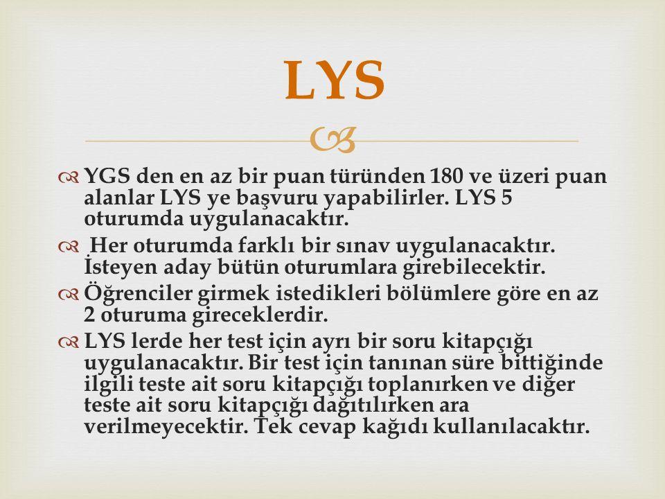   YGS den en az bir puan türünden 180 ve üzeri puan alanlar LYS ye başvuru yapabilirler. LYS 5 oturumda uygulanacaktır.  Her oturumda farklı bir sı
