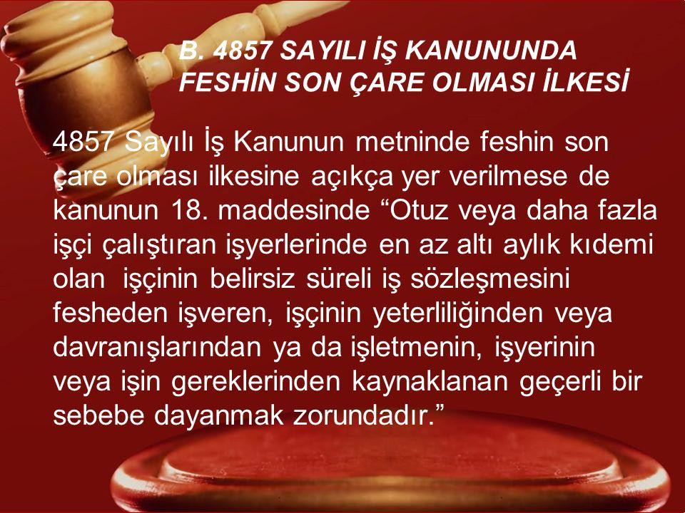 B. 4857 SAYILI İŞ KANUNUNDA FESHİN SON ÇARE OLMASI İLKESİ 4857 Sayılı İş Kanunun metninde feshin son çare olması ilkesine açıkça yer verilmese de kanu