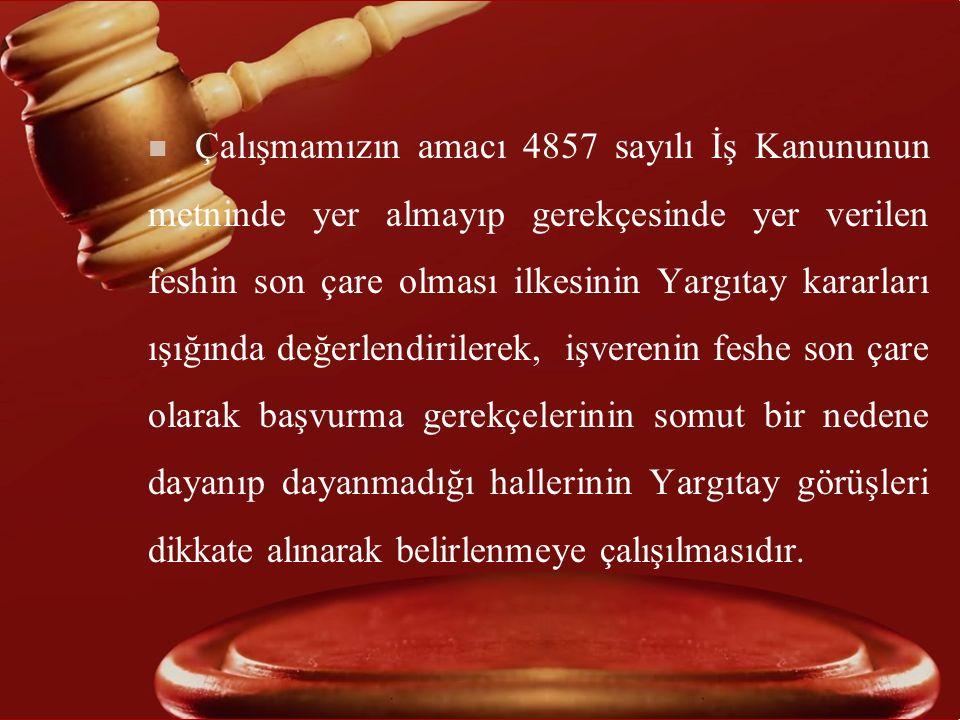 n Çalışmamızın amacı 4857 sayılı İş Kanununun metninde yer almayıp gerekçesinde yer verilen feshin son çare olması ilkesinin Yargıtay kararları ışığın