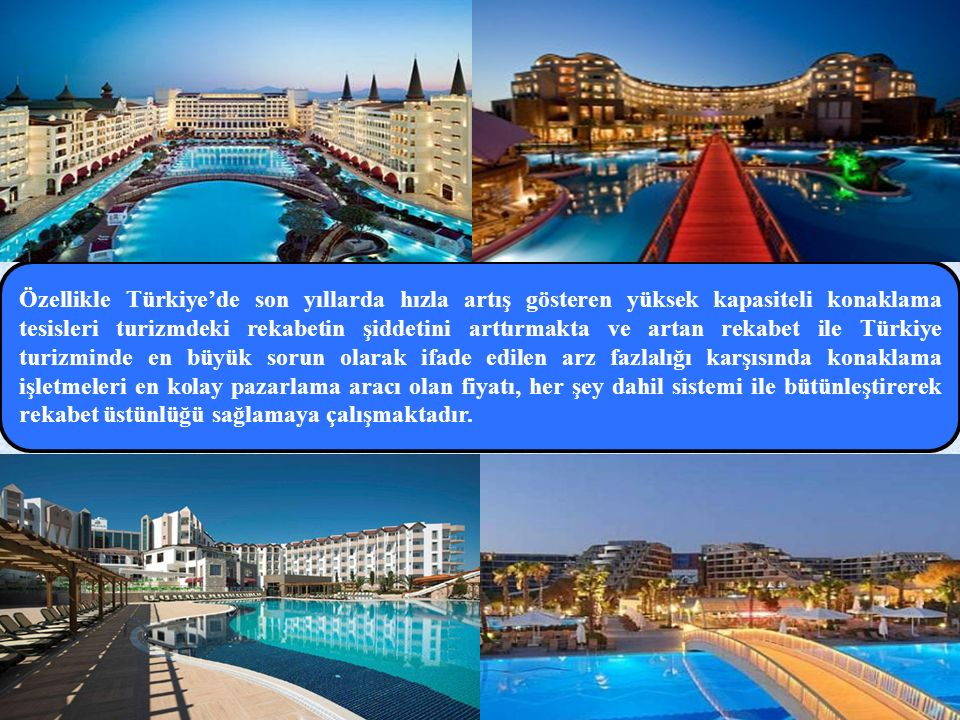 Özellikle Türkiye'de son yıllarda hızla artış gösteren yüksek kapasiteli konaklama tesisleri turizmdeki rekabetin şiddetini arttırmakta ve artan rekabet ile Türkiye turizminde en büyük sorun olarak ifade edilen arz fazlalığı karşısında konaklama işletmeleri en kolay pazarlama aracı olan fiyatı, her şey dahil sistemi ile bütünleştirerek rekabet üstünlüğü sağlamaya çalışmaktadır.