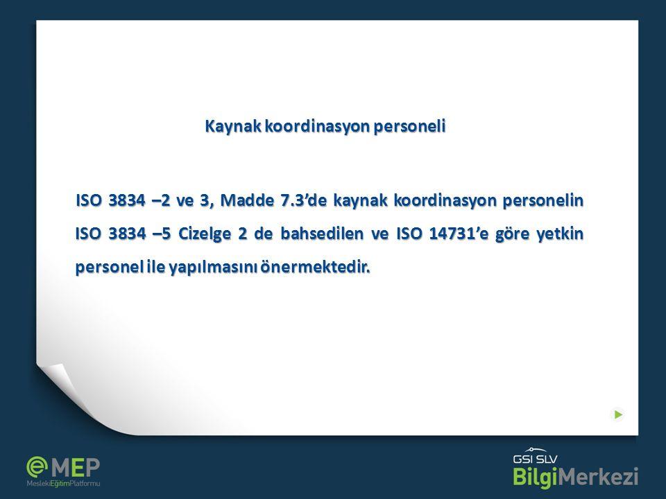 Kaynak koordinasyon personeli ISO 3834 –2 ve 3, Madde 7.3'de kaynak koordinasyon personelin ISO 3834 –5 Cizelge 2 de bahsedilen ve ISO 14731'e göre ye