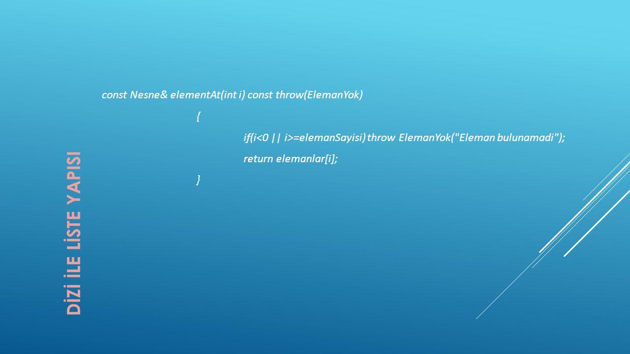 DİZİ İLE LİSTE YAPISI const Nesne& elementAt(int i) const throw(ElemanYok) { if(i =elemanSayisi) throw ElemanYok(