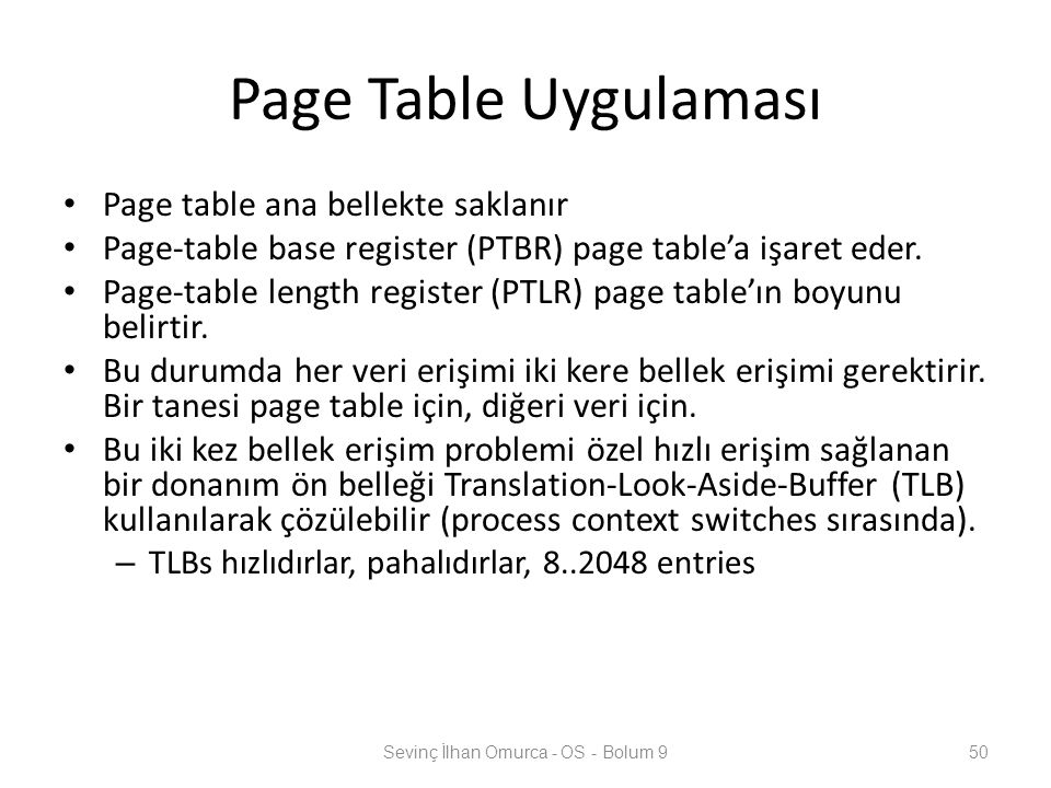 Page Table Uygulaması Page table ana bellekte saklanır Page-table base register (PTBR) page table'a işaret eder.