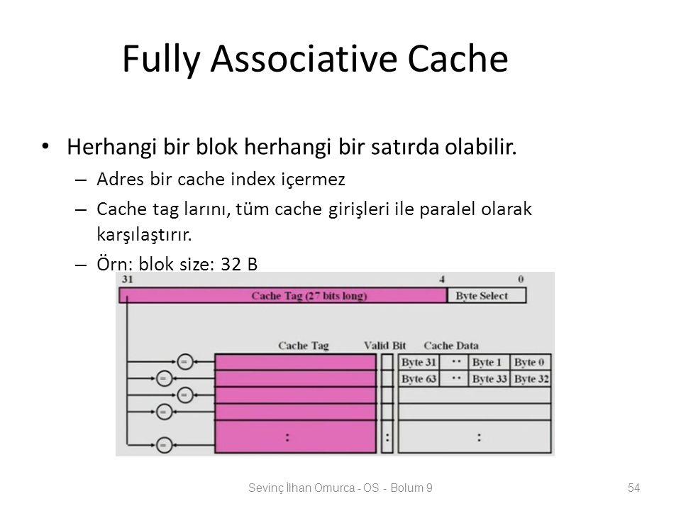Fully Associative Cache Herhangi bir blok herhangi bir satırda olabilir. – Adres bir cache index içermez – Cache tag larını, tüm cache girişleri ile p