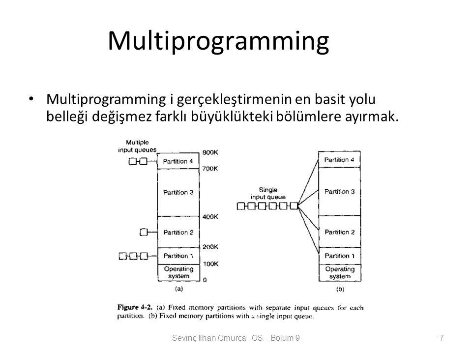 Multiprogramming Multiprogramming i gerçekleştirmenin en basit yolu belleği değişmez farklı büyüklükteki bölümlere ayırmak. Sevinç İlhan Omurca - OS -