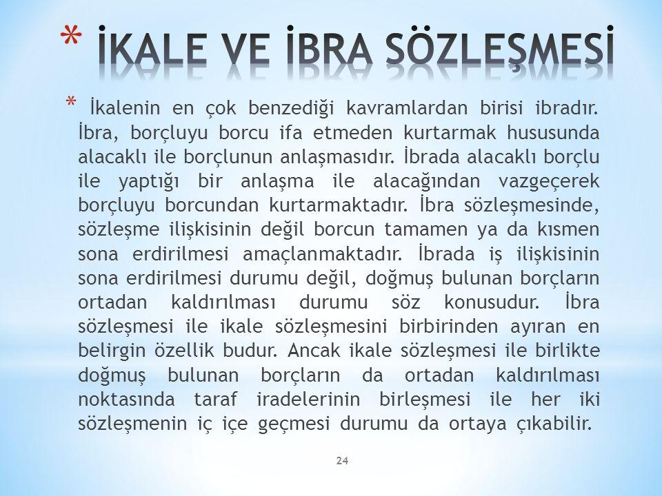 24 * İkalenin en çok benzediği kavramlardan birisi ibradır. İbra, borçluyu borcu ifa etmeden kurtarmak hususunda alacaklı ile borçlunun anlaşmasıdır.