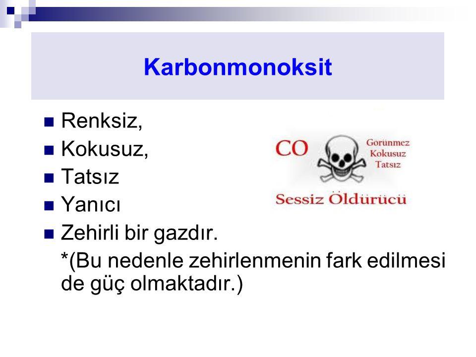 Karbonmonoksit Renksiz, Kokusuz, Tatsız Yanıcı Zehirli bir gazdır. *(Bu nedenle zehirlenmenin fark edilmesi de güç olmaktadır.)