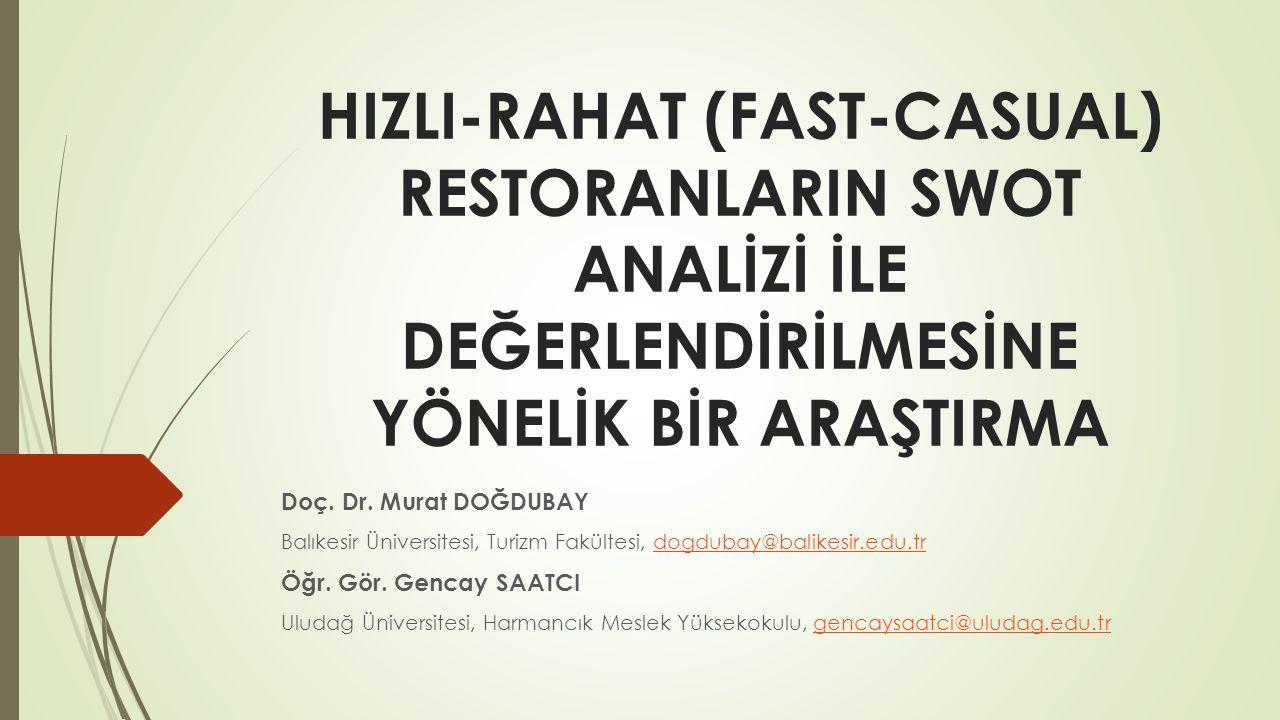 HIZLI-RAHAT (FAST-CASUAL) RESTORANLARIN SWOT ANALİZİ İLE DEĞERLENDİRİLMESİNE YÖNELİK BİR ARAŞTIRMA Doç. Dr. Murat DOĞDUBAY Balıkesir Üniversitesi, Tur