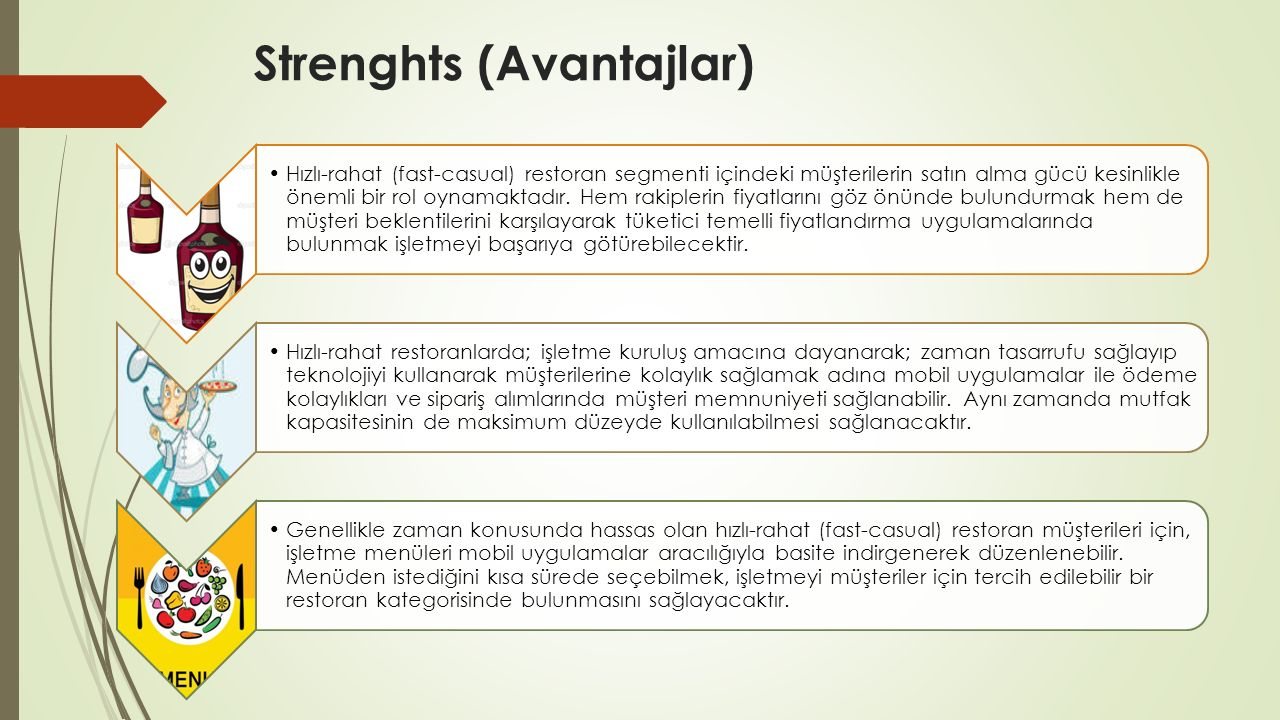 Strenghts (Avantajlar) Hızlı-rahat (fast-casual) restoran segmenti içindeki müşterilerin satın alma gücü kesinlikle önemli bir rol oynamaktadır. Hem r