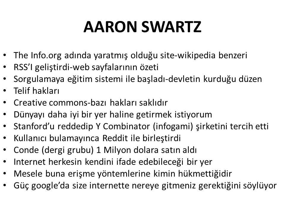 AARON SWARTZ The Info.org adında yaratmış olduğu site-wikipedia benzeri RSS'I geliştirdi-web sayfalarının özeti Sorgulamaya eğitim sistemi ile başladı-devletin kurduğu düzen Telif hakları Creative commons-bazı hakları saklıdır Dünyayı daha iyi bir yer haline getirmek istiyorum Stanford'u reddedip Y Combinator (infogami) şirketini tercih etti Kullanıcı bulamayınca Reddit ile birleştirdi Conde (dergi grubu) 1 Milyon dolara satın aldı Internet herkesin kendini ifade edebileceği bir yer Mesele buna erişme yöntemlerine kimin hükmettiğidir Güç google'da size internette nereye gitmeniz gerektiğini söylüyor