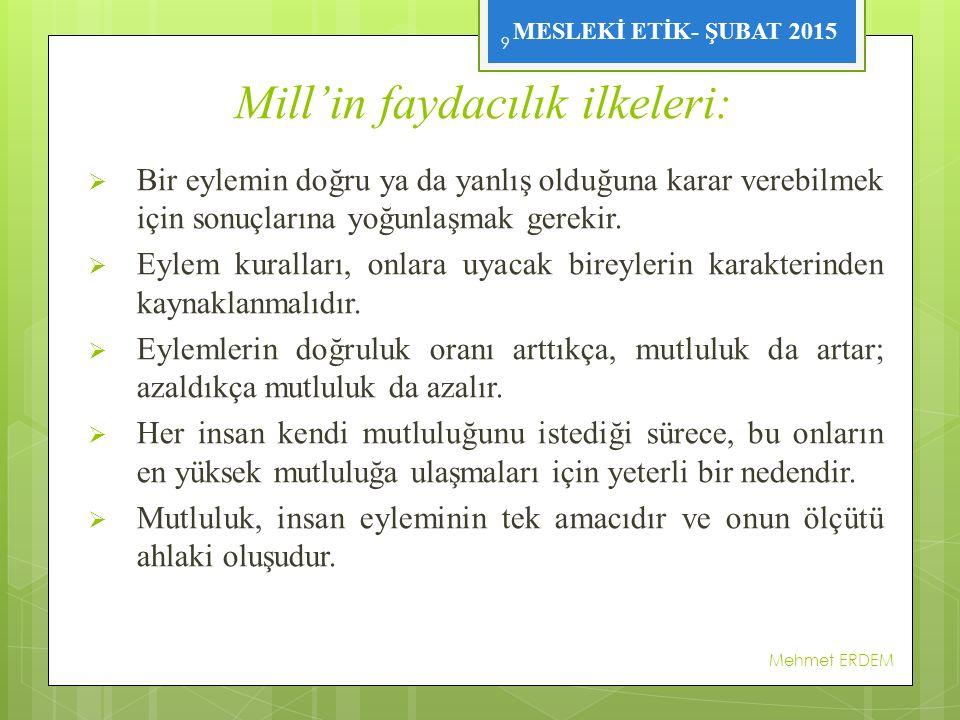 MESLEKİ ETİK- ŞUBAT 2015 Mill'in faydacılık ilkeleri:  Bir eylemin doğru ya da yanlış olduğuna karar verebilmek için sonuçlarına yoğunlaşmak gerekir.