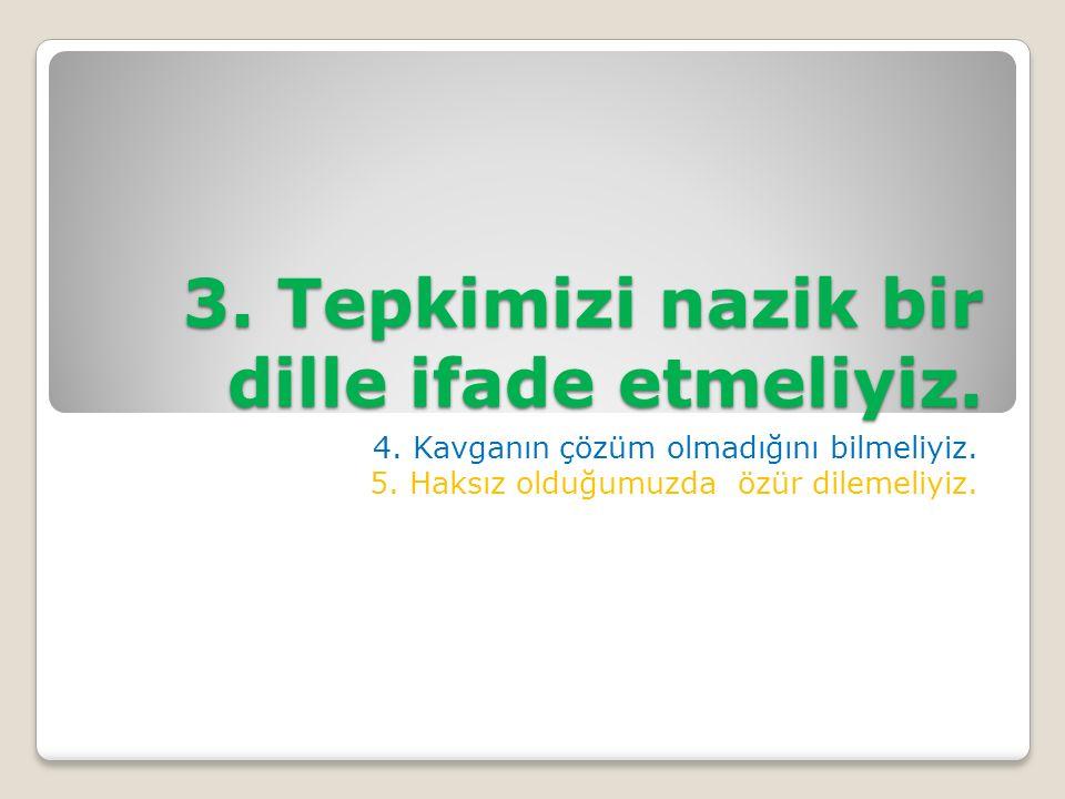 3. Tepkimizi nazik bir dille ifade etmeliyiz. 4.