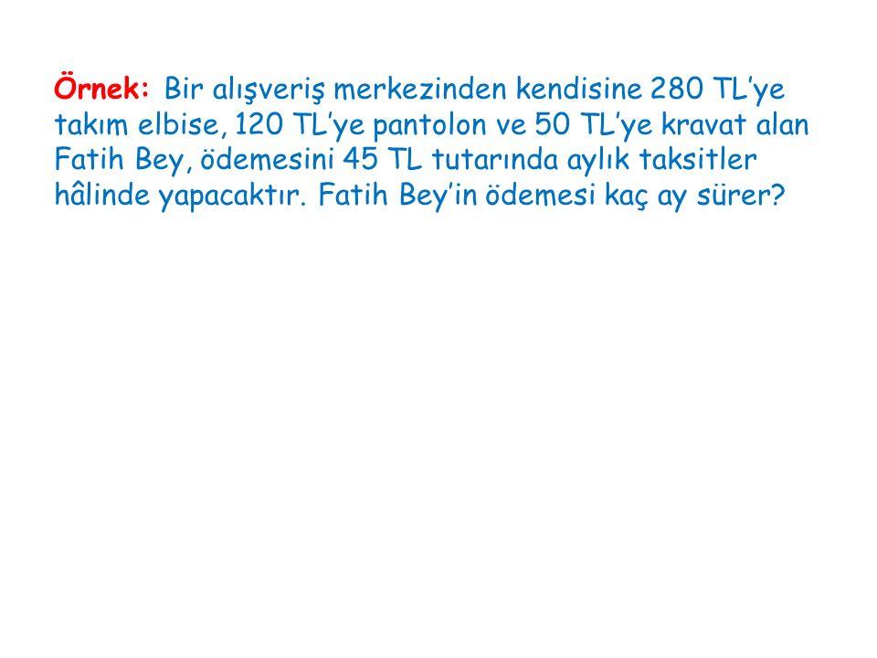 Örnek: Bir alışveriş merkezinden kendisine 280 TL'ye takım elbise, 120 TL'ye pantolon ve 50 TL'ye kravat alan Fatih Bey, ödemesini 45 TL tutarında ayl