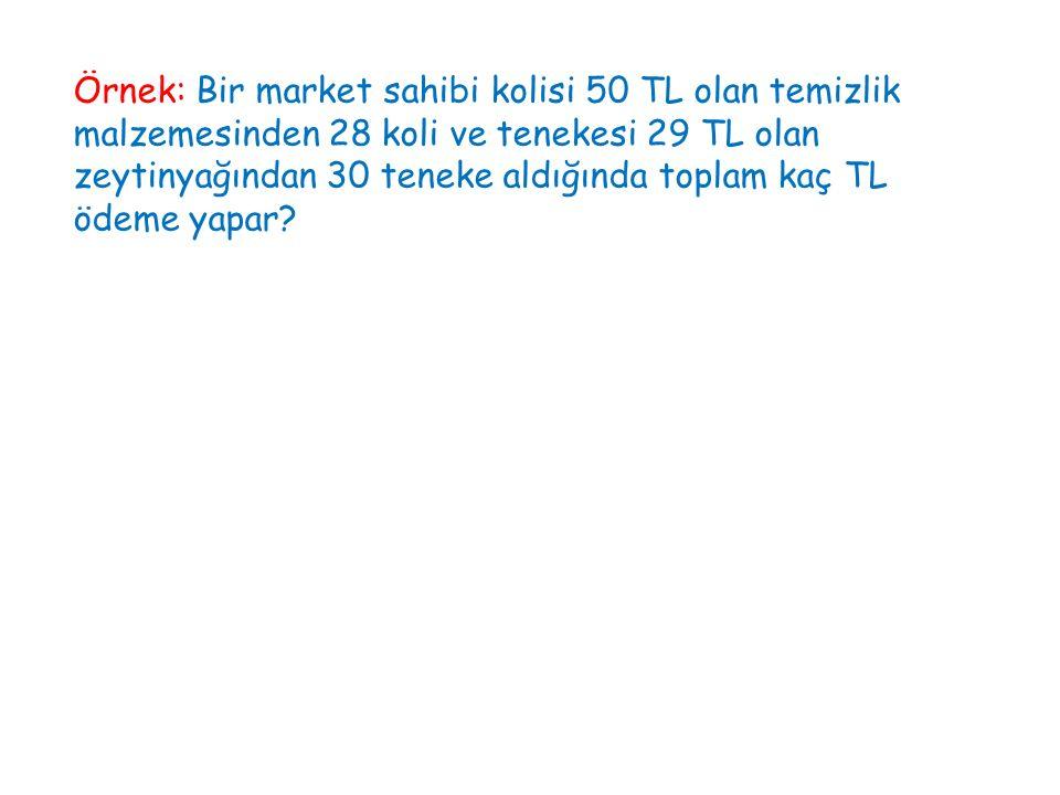 Örnek: Bir market sahibi kolisi 50 TL olan temizlik malzemesinden 28 koli ve tenekesi 29 TL olan zeytinyağından 30 teneke aldığında toplam kaç TL ödem