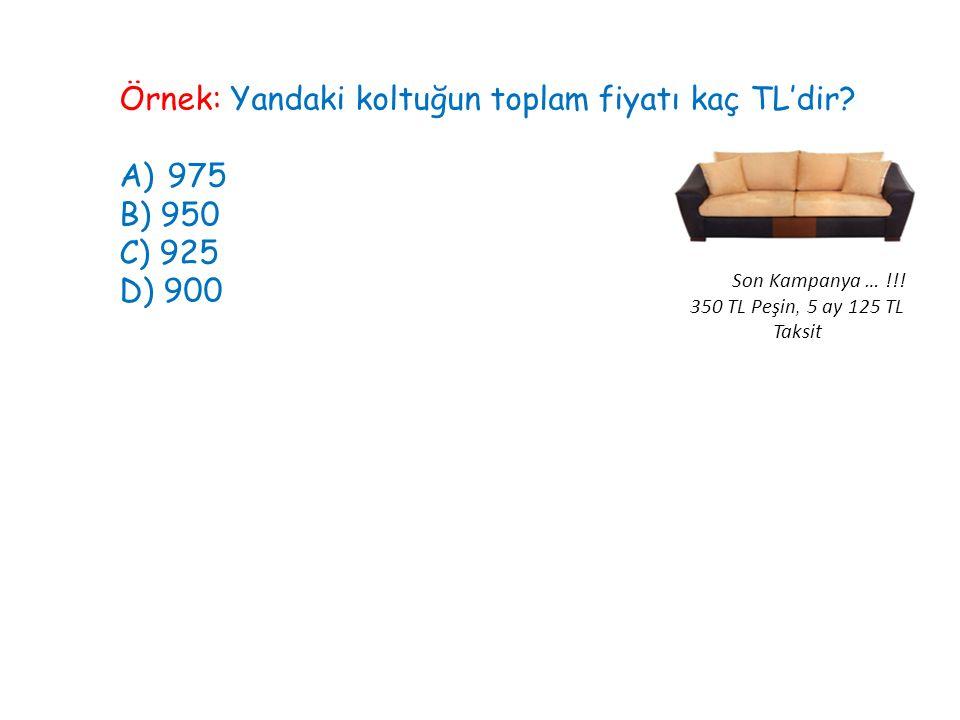 Örnek: Yandaki koltuğun toplam fiyatı kaç TL'dir? A)975 B) 950 C) 925 D) 900 Son Kampanya … !!! 350 TL Peşin, 5 ay 125 TL Taksit