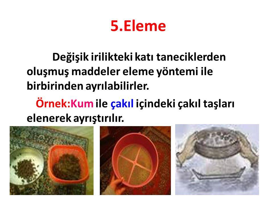 5.Eleme Değişik irilikteki katı taneciklerden oluşmuş maddeler eleme yöntemi ile birbirinden ayrılabilirler. Örnek:Kum ile çakıl içindeki çakıl taşlar