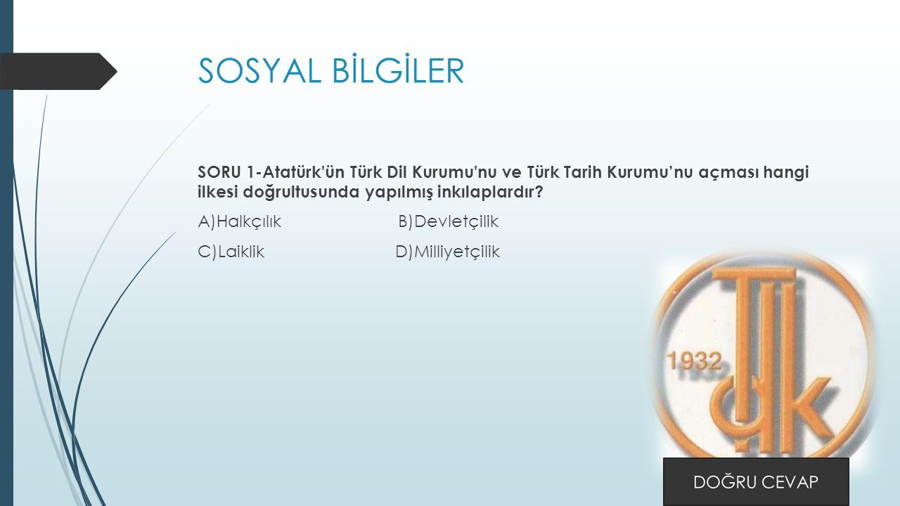 SOSYAL BİLGİLER SORU 1-Atatürk ün Türk Dil Kurumu nu ve Türk Tarih Kurumu'nu açması hangi ilkesi doğrultusunda yapılmış inkılaplardır.