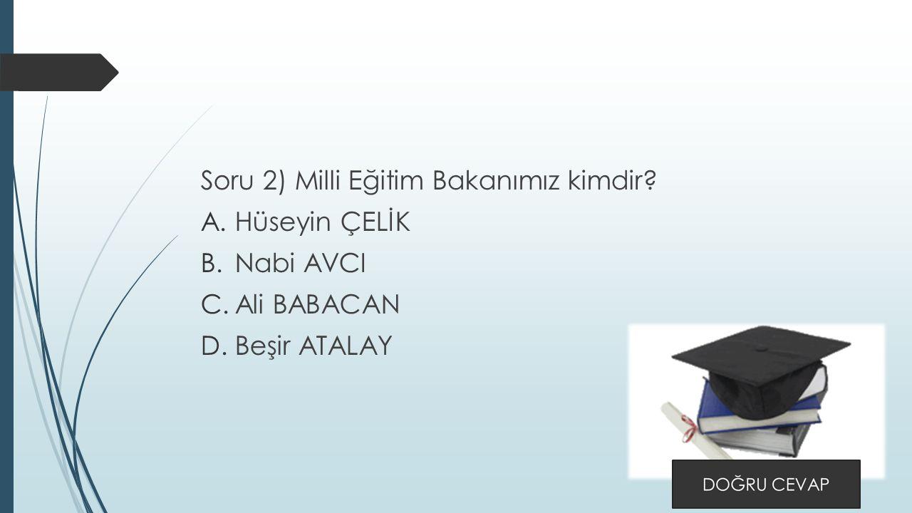 Soru 2) Milli Eğitim Bakanımız kimdir A.Hüseyin ÇELİK B.Nabi AVCI C.Ali BABACAN D.Beşir ATALAY