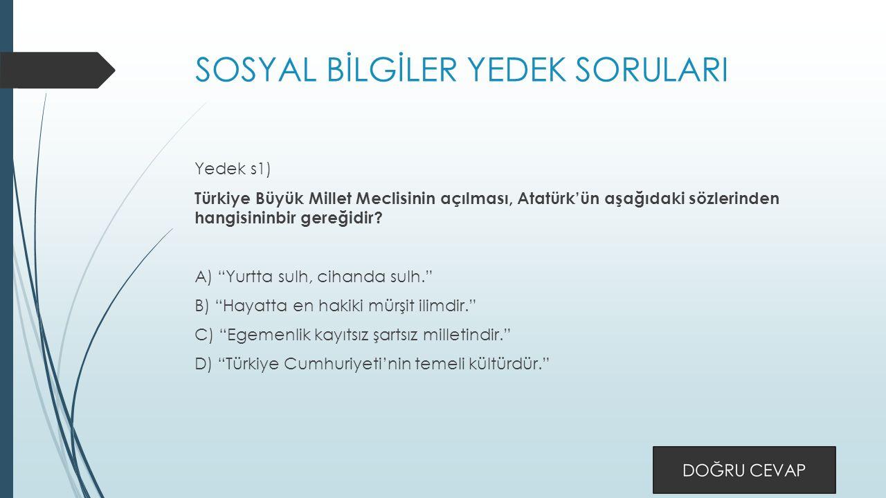 SOSYAL BİLGİLER YEDEK SORULARI Yedek s1) Türkiye Büyük Millet Meclisinin açılması, Atatürk'ün aşağıdaki sözlerinden hangisininbir gereğidir.