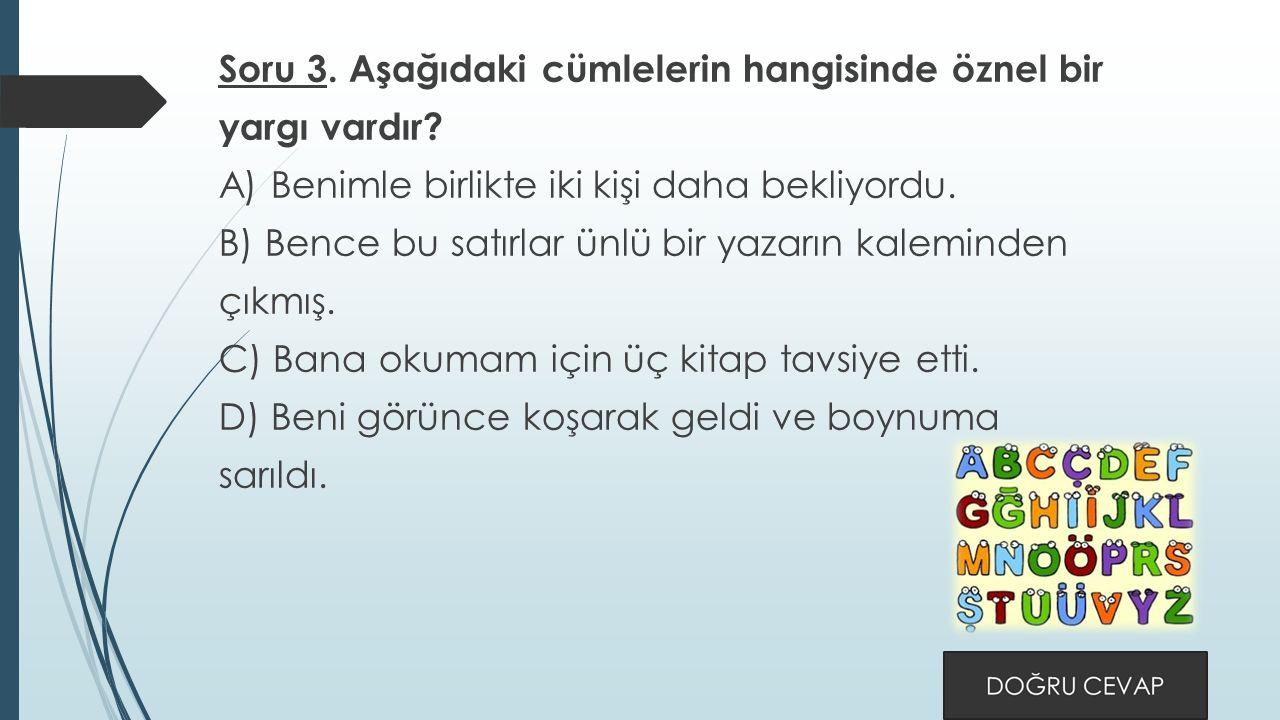 Soru 3. Aşağıdaki cümlelerin hangisinde öznel bir yargı vardır.