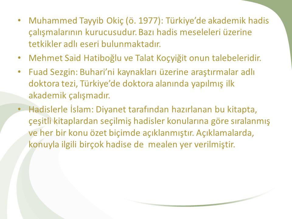 Muhammed Tayyib Okiç (ö.1977): Türkiye'de akademik hadis çalışmalarının kurucusudur.