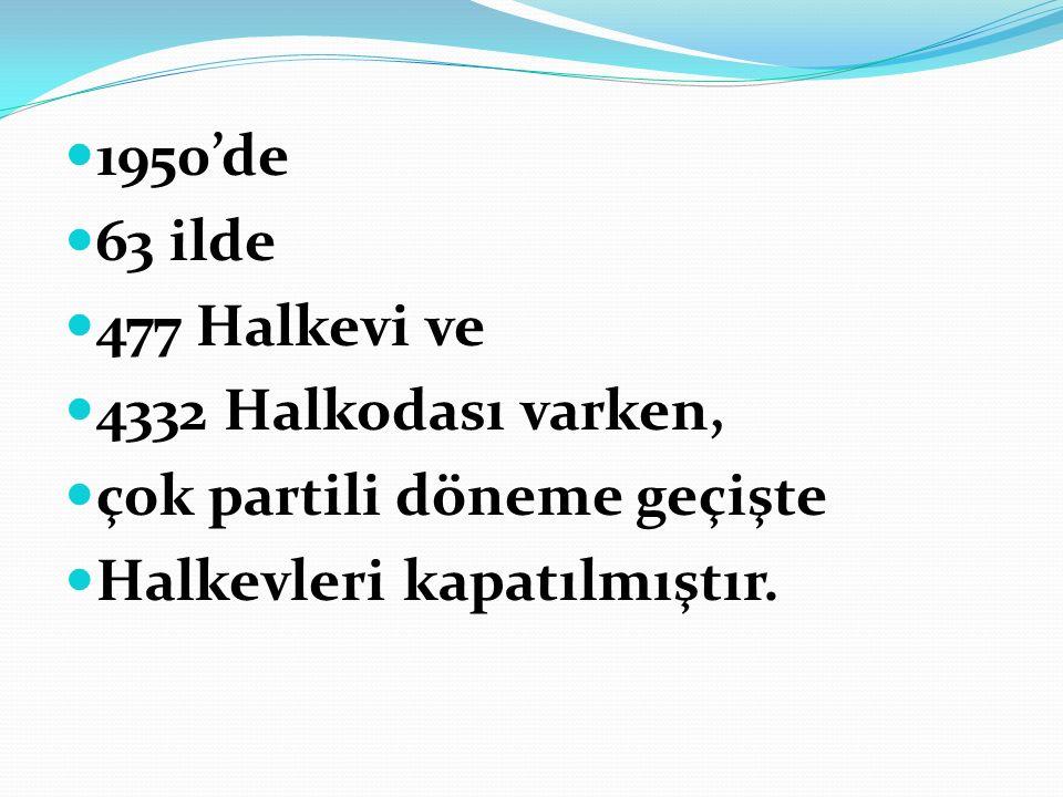 1950'de 63 ilde 477 Halkevi ve 4332 Halkodası varken, çok partili döneme geçişte Halkevleri kapatılmıştır.