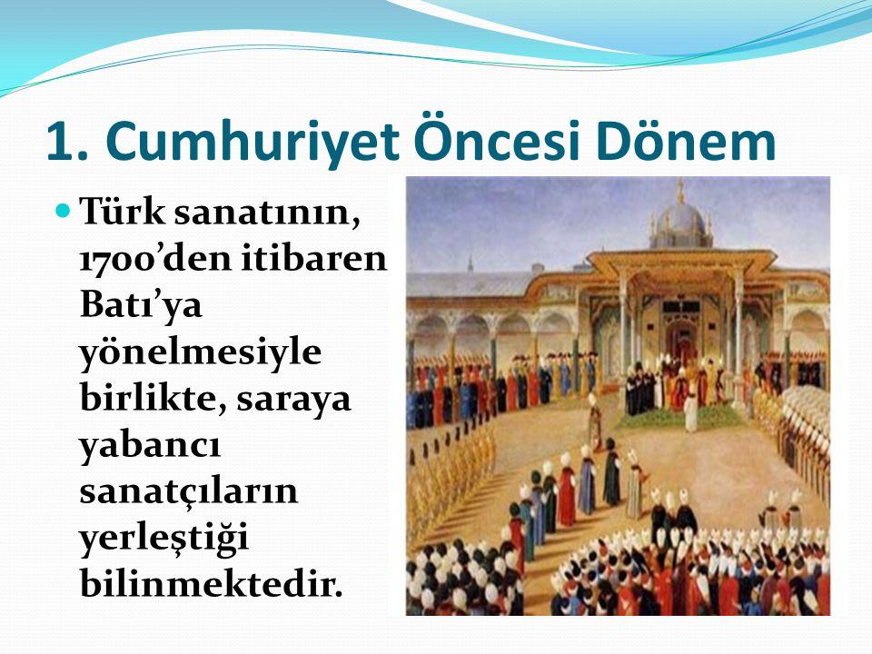 1. Cumhuriyet Öncesi Dönem Türk sanatının, 1700'den itibaren Batı'ya yönelmesiyle birlikte, saraya yabancı sanatçıların yerleştiği bilinmektedir.