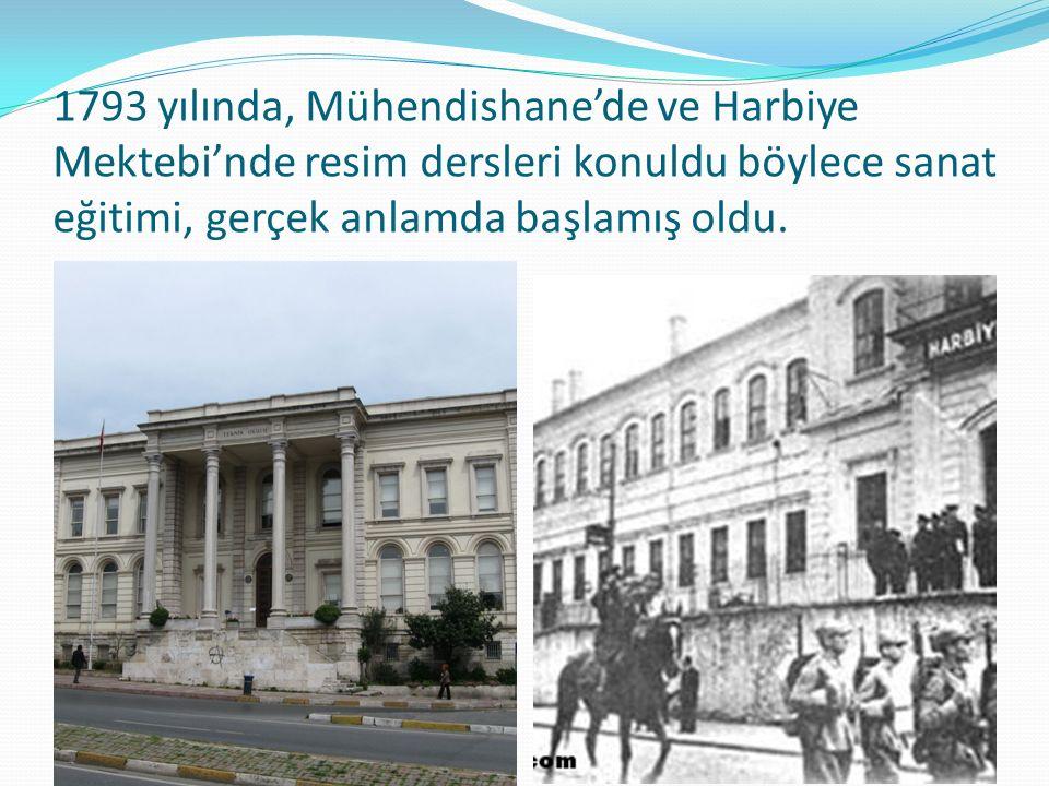 1793 yılında, Mühendishane'de ve Harbiye Mektebi'nde resim dersleri konuldu böylece sanat eğitimi, gerçek anlamda başlamış oldu.