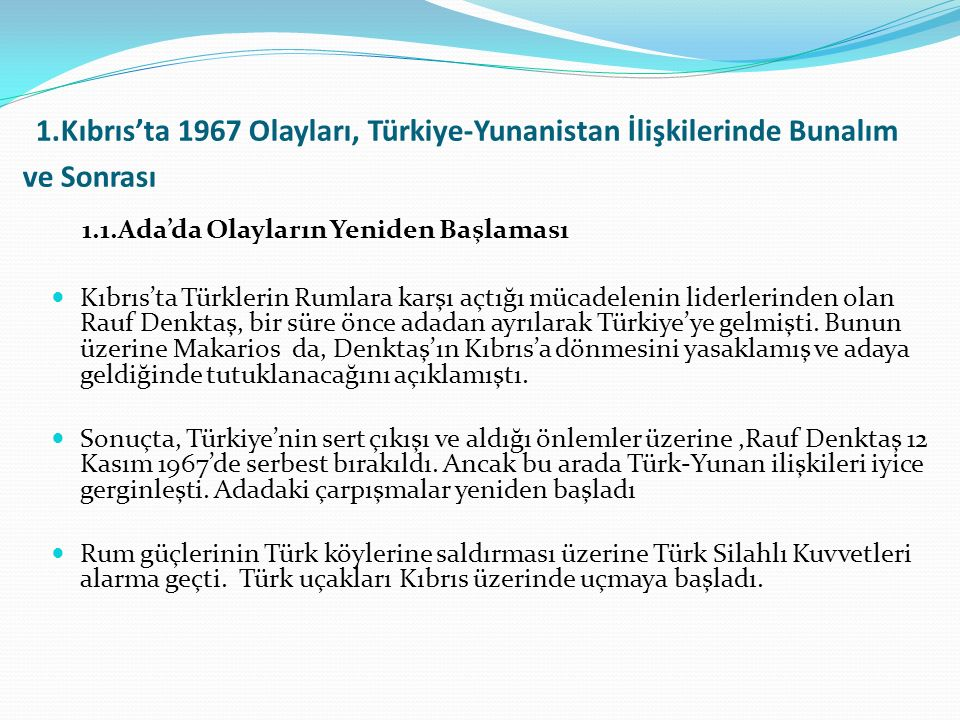 1.Kıbrıs'ta 1967 Olayları, Türkiye-Yunanistan İlişkilerinde Bunalım ve Sonrası 1.1.Ada'da Olayların Yeniden Başlaması Kıbrıs'ta Türklerin Rumlara karşı açtığı mücadelenin liderlerinden olan Rauf Denktaş, bir süre önce adadan ayrılarak Türkiye'ye gelmişti.