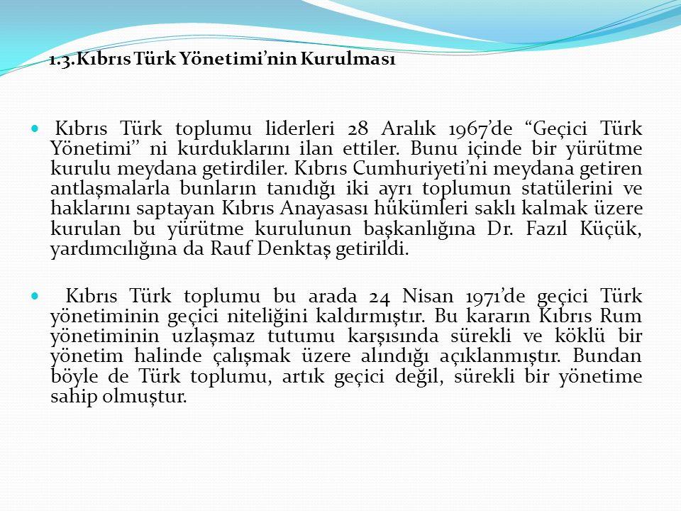 1.3.Kıbrıs Türk Yönetimi'nin Kurulması Kıbrıs Türk toplumu liderleri 28 Aralık 1967'de Geçici Türk Yönetimi'' ni kurduklarını ilan ettiler.