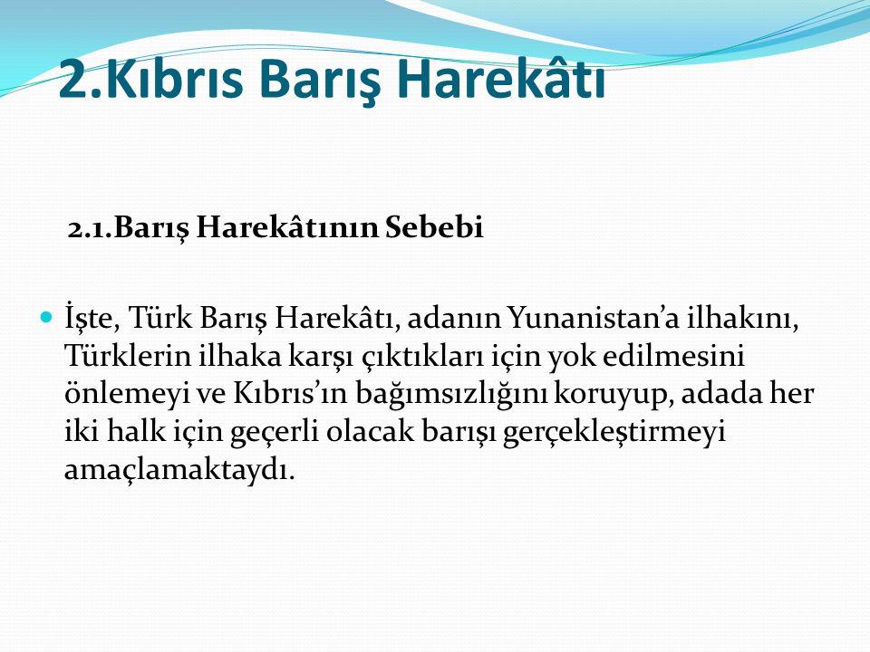 2.Kıbrıs Barış Harekâtı 2.1.Barış Harekâtının Sebebi İşte, Türk Barış Harekâtı, adanın Yunanistan'a ilhakını, Türklerin ilhaka karşı çıktıkları için yok edilmesini önlemeyi ve Kıbrıs'ın bağımsızlığını koruyup, adada her iki halk için geçerli olacak barışı gerçekleştirmeyi amaçlamaktaydı.