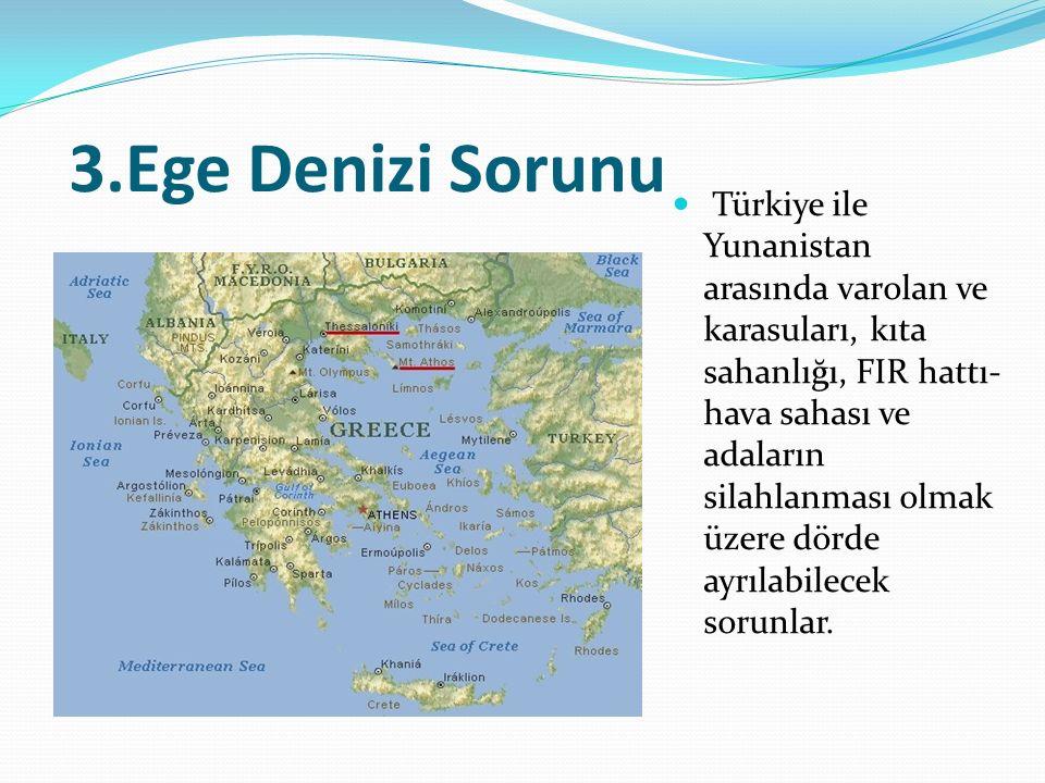 3.Ege Denizi Sorunu Türkiye ile Yunanistan arasında varolan ve karasuları, kıta sahanlığı, FIR hattı- hava sahası ve adaların silahlanması olmak üzere dörde ayrılabilecek sorunlar.