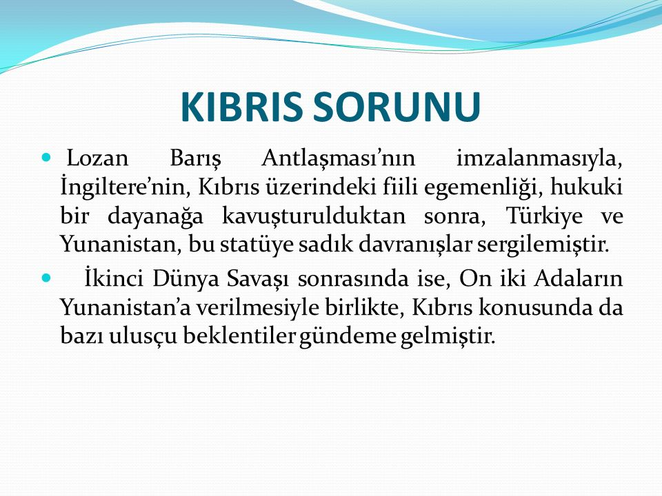 KIBRIS SORUNU Lozan Barış Antlaşması'nın imzalanmasıyla, İngiltere'nin, Kıbrıs üzerindeki fiili egemenliği, hukuki bir dayanağa kavuşturulduktan sonra, Türkiye ve Yunanistan, bu statüye sadık davranışlar sergilemiştir.