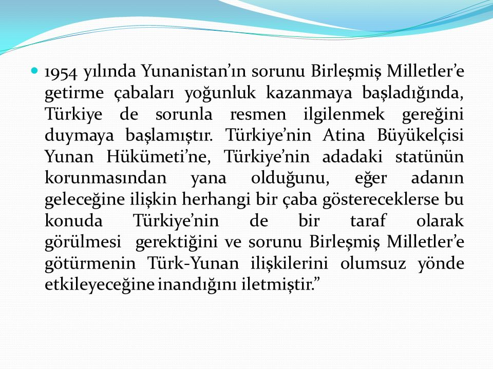 1954 yılında Yunanistan'ın sorunu Birleşmiş Milletler'e getirme çabaları yoğunluk kazanmaya başladığında, Türkiye de sorunla resmen ilgilenmek gereğini duymaya başlamıştır.