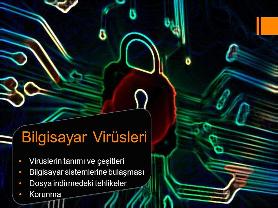 Bilgisayar Virüsleri Virüslerin tanımı ve çeşitleri Bilgisayar sistemlerine bulaşması Dosya indirmedeki tehlikeler Korunma
