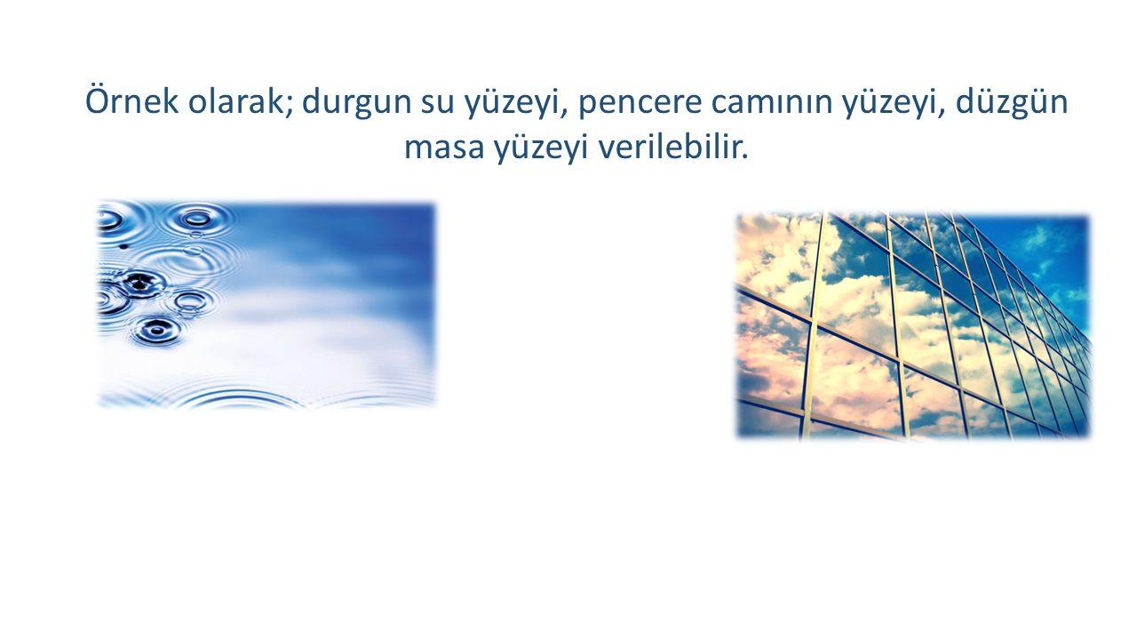 Örnek olarak; durgun su yüzeyi, pencere camının yüzeyi, düzgün masa yüzeyi verilebilir.