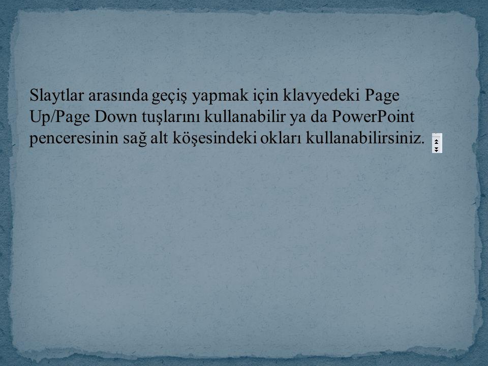 Slaytlar arasında geçiş yapmak için klavyedeki Page Up/Page Down tuşlarını kullanabilir ya da PowerPoint penceresinin sağ alt köşesindeki okları kulla