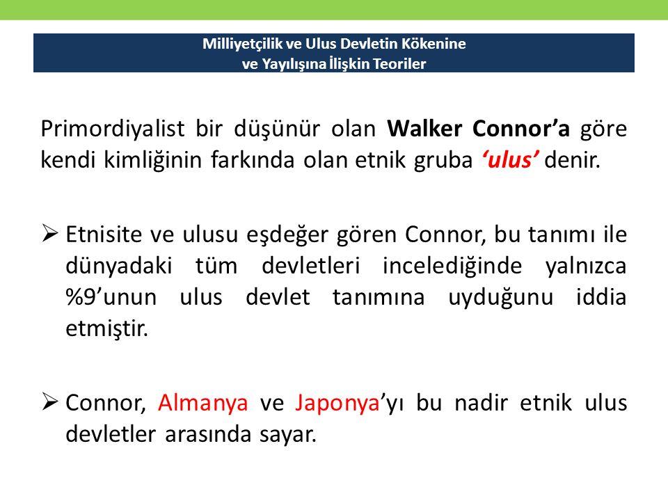 Milliyetçilik ve Ulus Devletin Kökenine ve Yayılışına İlişkin Teoriler Primordiyalist bir düşünür olan Walker Connor'a göre kendi kimliğinin farkında olan etnik gruba 'ulus' denir.