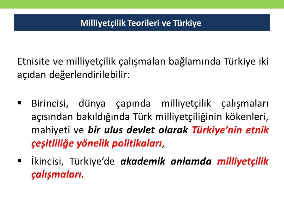 Milliyetçilik Teorileri ve Türkiye Etnisite ve milliyetçilik çalışmalan bağlamında Türkiye iki açıdan değerlendirilebilir:  Birincisi, dünya çapında milliyetçilik çalışmaları açısından bakıldığında Türk milliyetçiliğinin kökenleri, mahiyeti ve bir ulus devlet olarak Türkiye'nin etnik çeşitliliğe yönelik politikaları,  İkincisi, Türkiye'de akademik anlamda milliyetçilik çalışmaları.