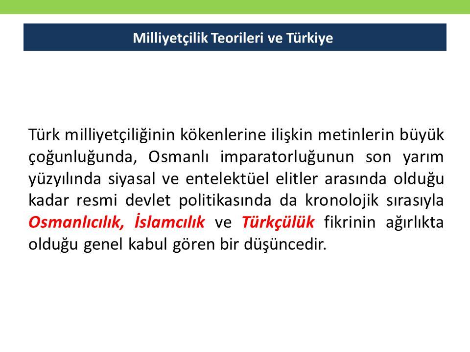 Milliyetçilik Teorileri ve Türkiye Türk milliyetçiliğinin kökenlerine ilişkin metinlerin büyük çoğunluğunda, Osmanlı imparatorluğunun son yarım yüzyılında siyasal ve entelektüel elitler arasında olduğu kadar resmi devlet politikasında da kronolojik sırasıyla Osmanlıcılık, İslamcılık ve Türkçülük fikrinin ağırlıkta olduğu genel kabul gören bir düşüncedir.