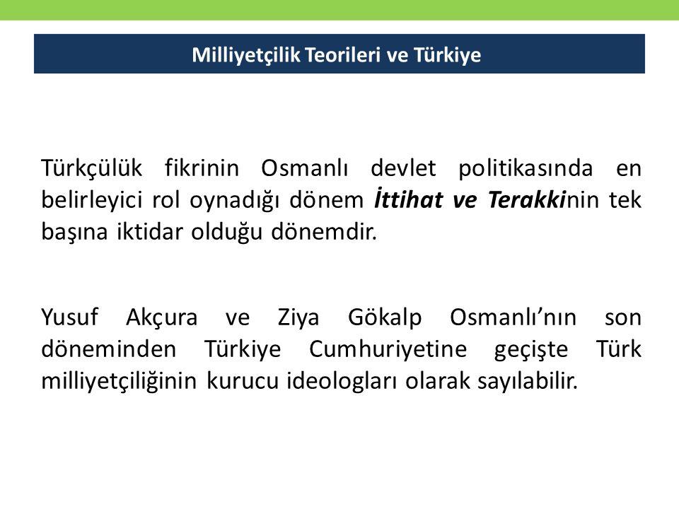 Milliyetçilik Teorileri ve Türkiye Türkçülük fikrinin Osmanlı devlet politikasında en belirleyici rol oynadığı dönem İttihat ve Terakkinin tek başına iktidar olduğu dönemdir.