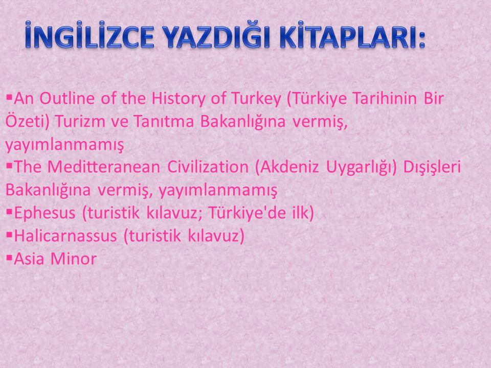  An Outline of the History of Turkey (Türkiye Tarihinin Bir Özeti) Turizm ve Tanıtma Bakanlığına vermiş, yayımlanmamış  The Meditteranean Civilization (Akdeniz Uygarlığı) Dışişleri Bakanlığına vermiş, yayımlanmamış  Ephesus (turistik kılavuz; Türkiye de ilk)  Halicarnassus (turistik kılavuz)  Asia Minor