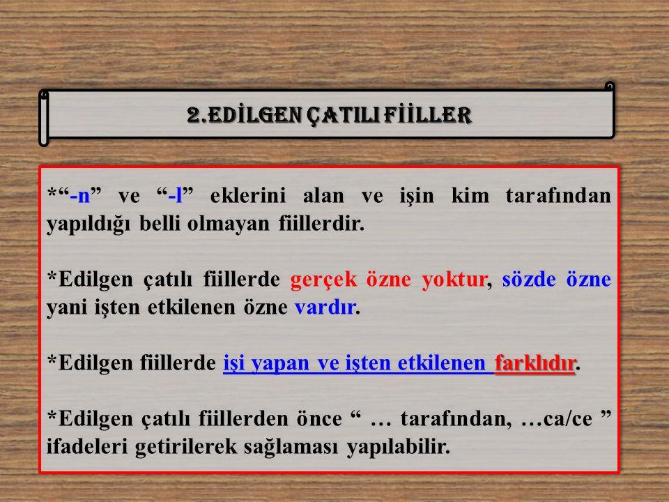 2.ED İ LGEN ÇATILI F İİ LLER * -n ve -l eklerini alan ve işin kim tarafından yapıldığı belli olmayan fiillerdir.
